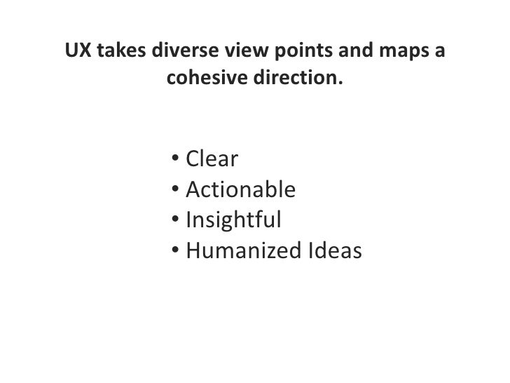 UX takes diverse view points and maps a cohesive direction.<br /><ul><li> Clear