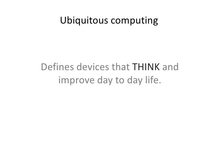 Ubiquitous computing <br />The term was coined by Mark Weiser, Chief Technologist at Xerox Research, in 1988…<br />…descri...