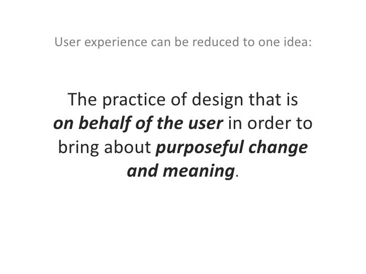 User experience can be reduced to one idea:<br />The practice of design that is on behalf of the user in order to bring ab...