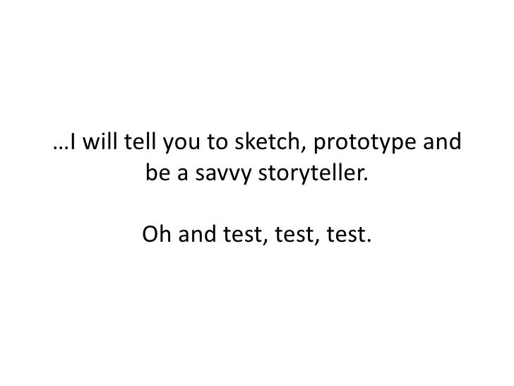 …I will tell you to sketch, prototype and be a savvy storyteller.Oh and test, test, test.<br />