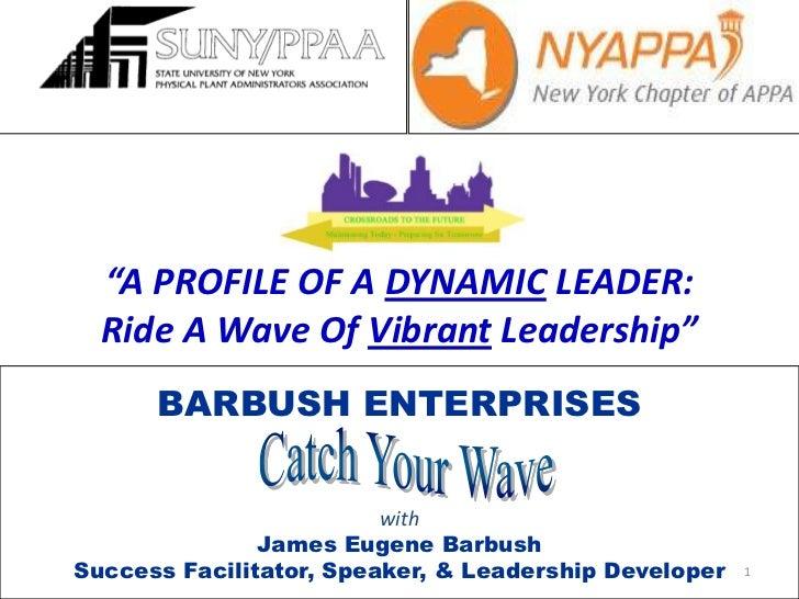 """A PROFILE OF A DYNAMIC LEADER:<br />Ride A Wave Of Vibrant Leadership""<br />1<br />BARBUSH ENTERPRISES<br />with<br />Jam..."