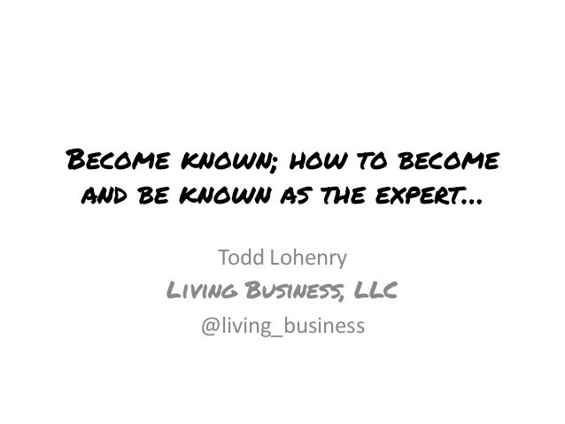 Become known; how to becomeand be known as the expert…Todd LohenryLiving Business, LLC@living_business