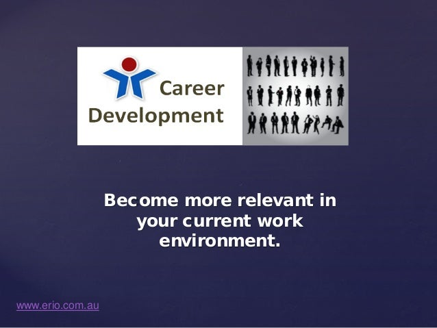 Become more relevant in your current work environment.  www.erio.com.au