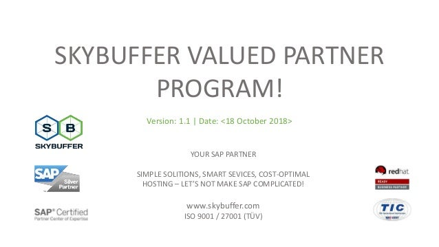 SKYBUFFER VALUED PARTNER PROGRAM! Version: 1.1 | Date: <18 October 2018> YOUR SAP PARTNER SIMPLE SOLITIONS, SMART SEVICES,...