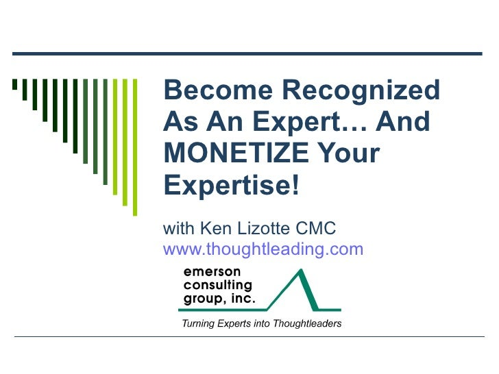Become Recognized As An Expert… And MONETIZE Your Expertise! with Ken Lizotte CMC www.thoughtleading.com