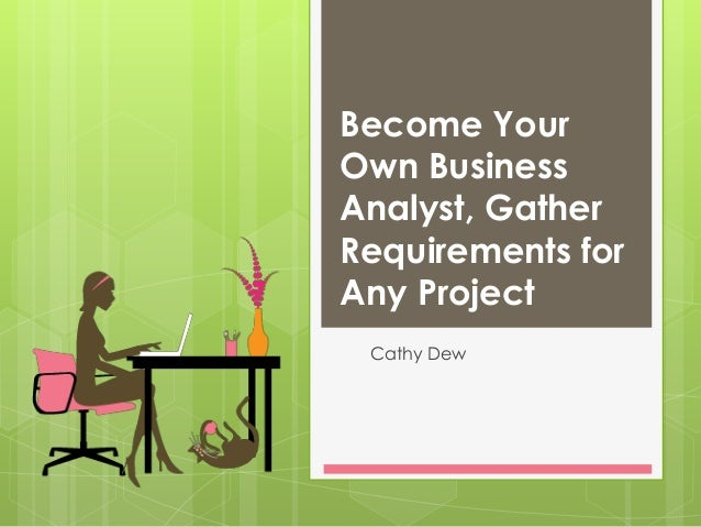 Become Your Own Business Analyst, Gather Requirements for Any Project Cathy Dew