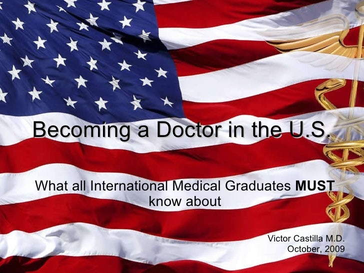 What all International Medical Graduates  MUST  know about Becoming a Doctor in the U.S. Victor Castilla M.D. October, 2009