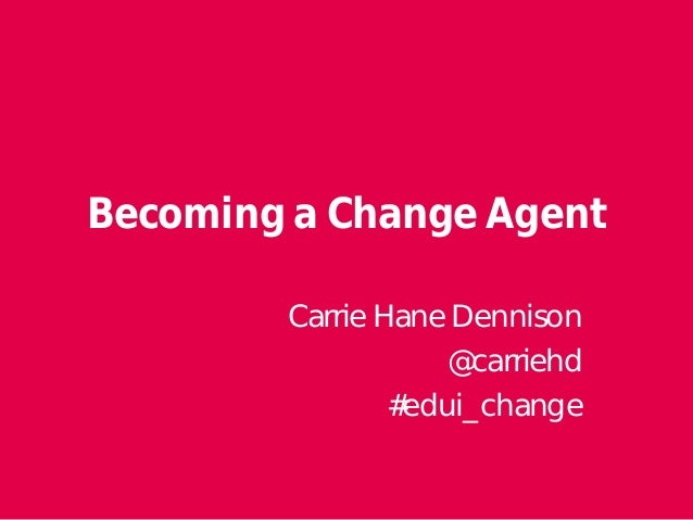 Becoming a Change Agent  Carrie Hane Dennison  @carriehd  #edui_change