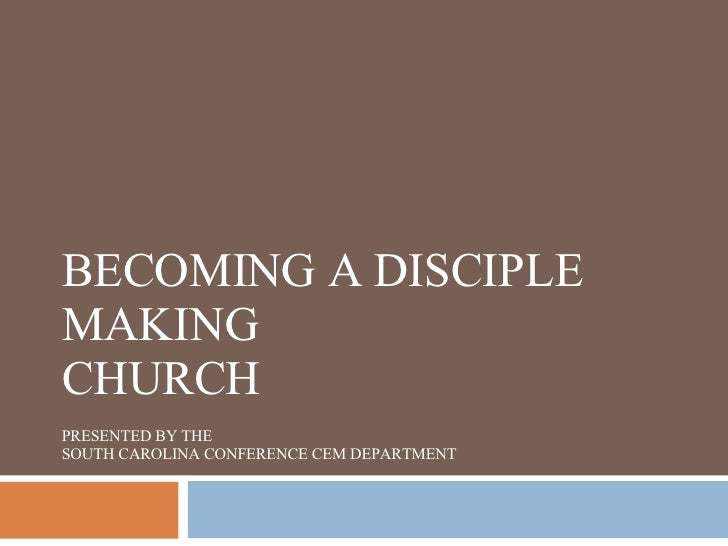 BECOMING A DISCIPLE MAKING CHURCH PRESENTED BY THE SOUTH CAROLINA CONFERENCE CEM DEPARTMENT