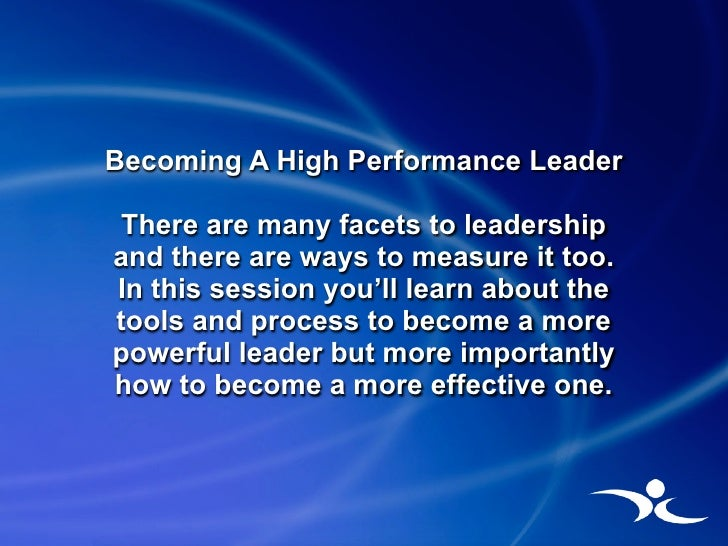 Becoming A High Performance Leader  There are many facets to leadership and there are ways to measure it too. In this sess...