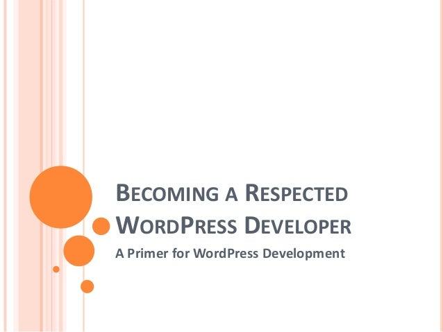 BECOMING A RESPECTED WORDPRESS DEVELOPER A Primer for WordPress Development