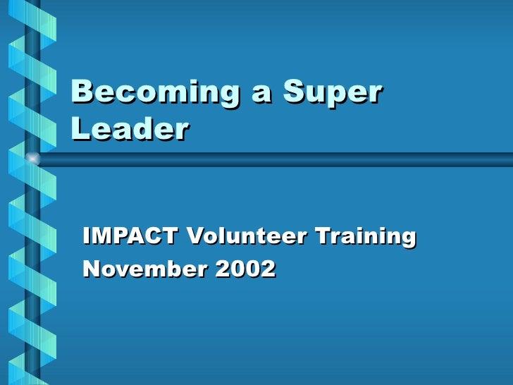 Becoming a Super Leader IMPACT Volunteer Training November 2002