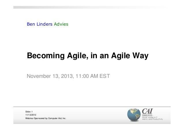 Ben Linders Advies  Becoming Agile, in an Agile Way November 13, 2013, 11:00 AM EST  Slide: 1 11/13/2013 Webinar Sponsored...