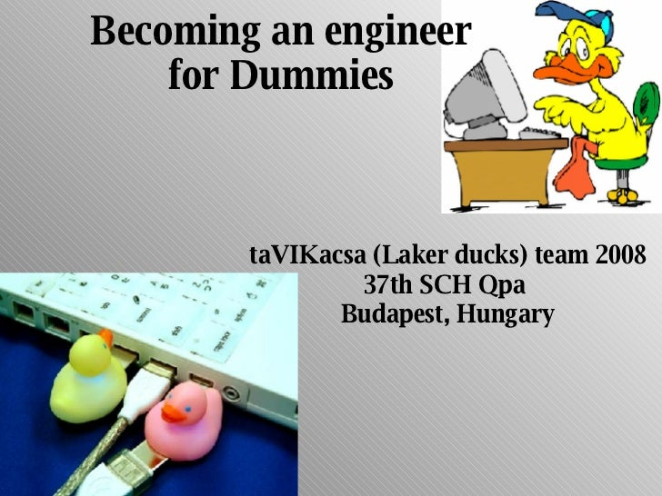Becoming an engineer for Dummies taVIKacsa (Laker ducks) team 2008 37th SCH Qpa  Budapest, Hungary