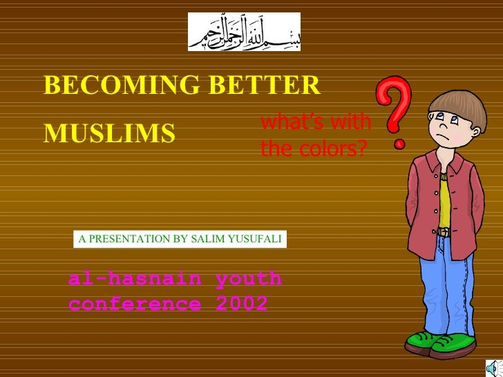 BECOMING BETTER  MUSLIMS A PRESENTATION BY SALIM YUSUFALI al-hasnain youth conference 2002 what's with the colors?