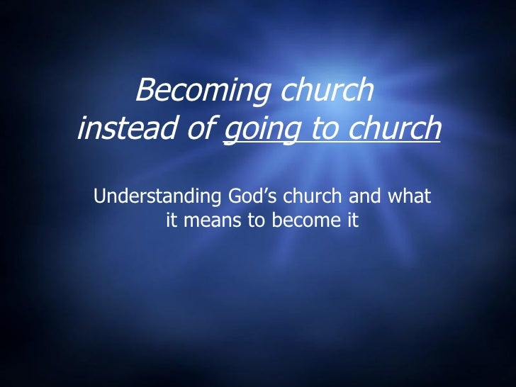 Becoming church  instead of  going to church Understanding God's church and what it means to become it