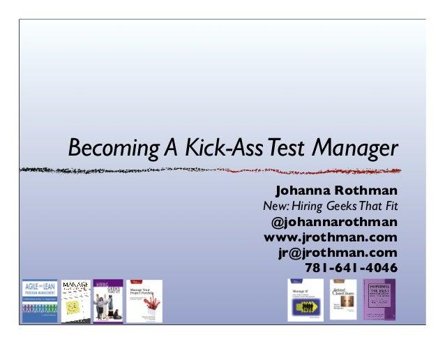 Becoming A Kick-AssTest ManagerJohanna RothmanNew: Hiring GeeksThat Fit@johannarothmanwww.jrothman.comjr@jrothman.com781-6...
