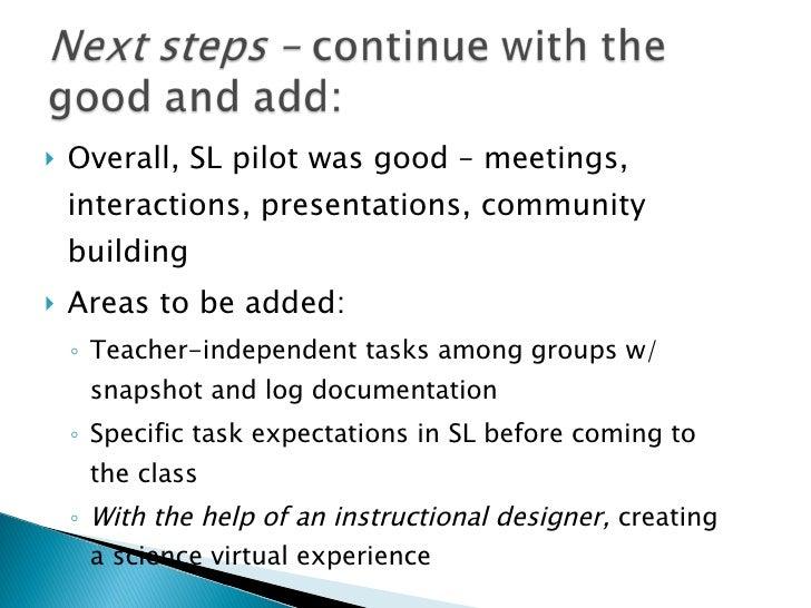 <ul><li>Overall, SL pilot was good – meetings, interactions, presentations, community building </li></ul><ul><li>Areas to ...