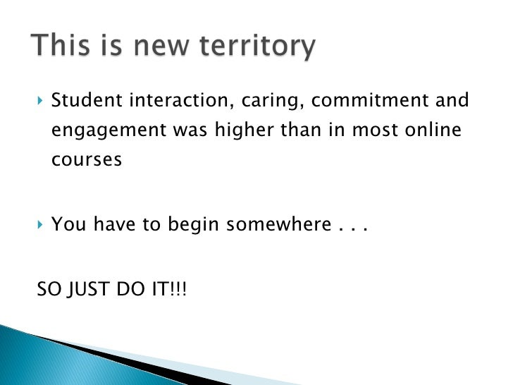 <ul><li>Student interaction, caring, commitment and engagement was higher than in most online courses </li></ul><ul><li>Yo...