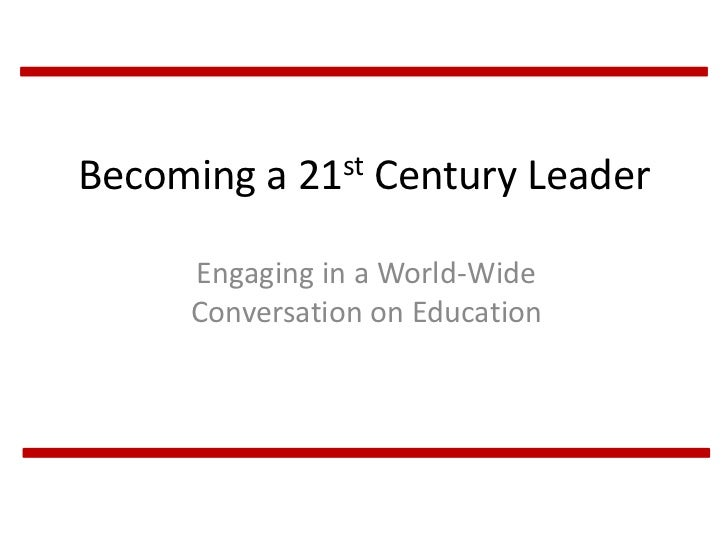 Becoming a 21st Century Leader     Engaging in a World-Wide     Conversation on Education