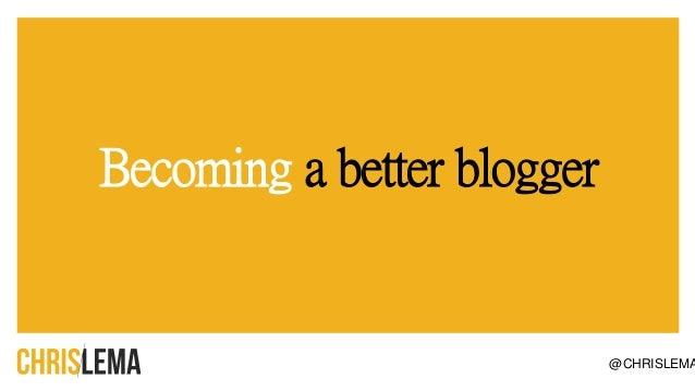 Becoming a better blogger @CHRISLEMA