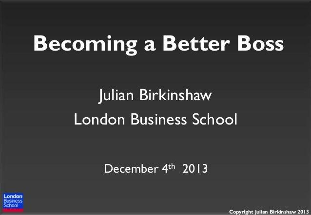 Becoming a Better Boss Julian Birkinshaw London Business School December 4th 2013  Copyright Julian Birkinshaw 2013