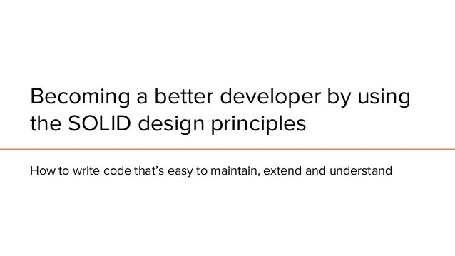 Becoming a better developer by using the SOLID design principles How to write code that's easy to maintain, extend and und...