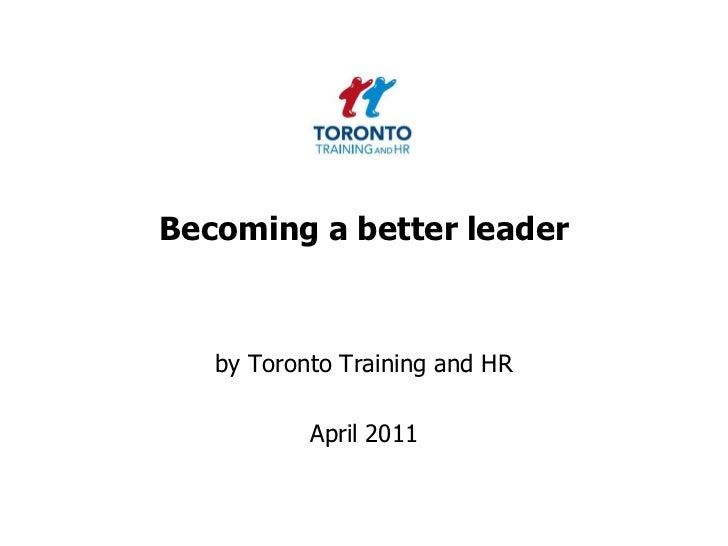 Becoming a better leader<br />by Toronto Training and HR <br />April 2011<br />