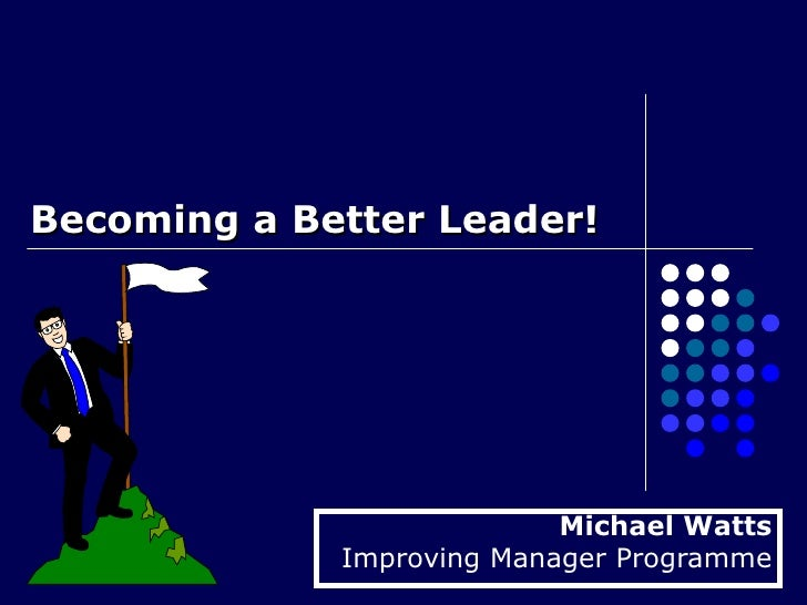 Becoming a Better Leader!  Michael Watts Improving Manager Programme