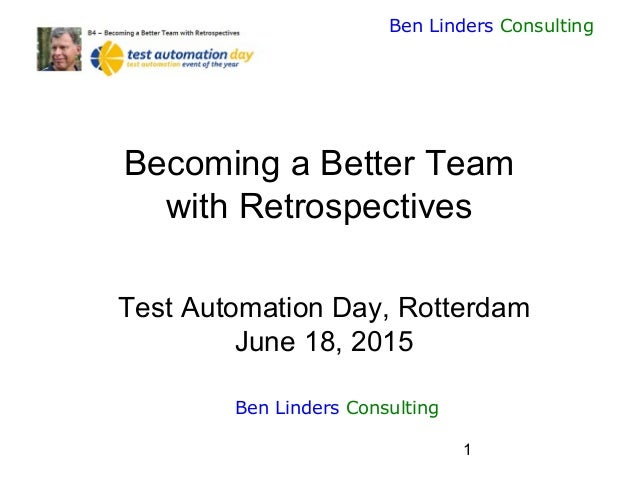 1 Ben Linders Consulting Becoming a Better Team with Retrospectives Test Automation Day, Rotterdam June 18, 2015 Ben Linde...