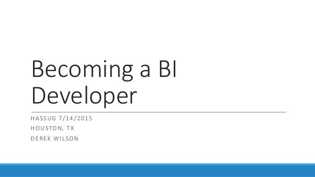 Becoming a BI Developer HASSUG 7/14/2015 HOUSTON, TX DEREK WILSON