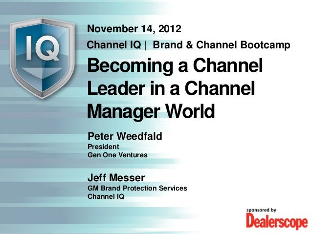November 14, 2012Channel IQ   Brand & Channel BootcampBecoming a ChannelLeader in a ChannelManager WorldPeter WeedfaldPres...