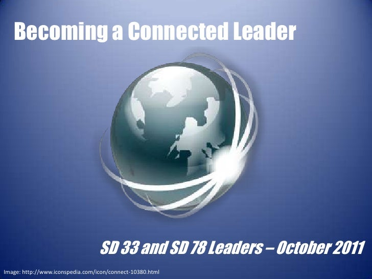 Becoming a Connected Leader                                  SD 33 and SD 78 Leaders – October 2011Image: http://www.icons...