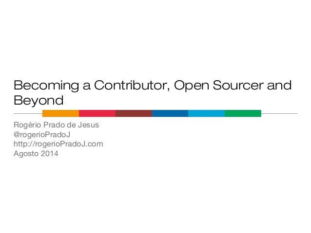 Becoming a Contributor, Open Sourcer and Beyond Rogério Prado de Jesus @rogerioPradoJ http://rogerioPradoJ.com Agosto 2014