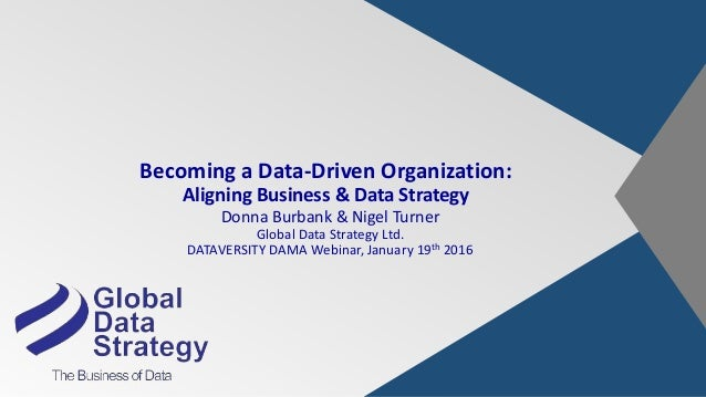 Becoming a Data-Driven Organization: Aligning Business & Data Strategy Donna Burbank & Nigel Turner Global Data Strategy L...