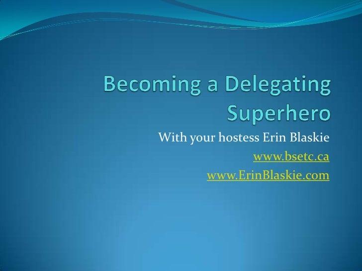 Becoming a Delegating Superhero<br />With your hostess Erin Blaskie<br />www.bsetc.ca<br />www.ErinBlaskie.com<br />