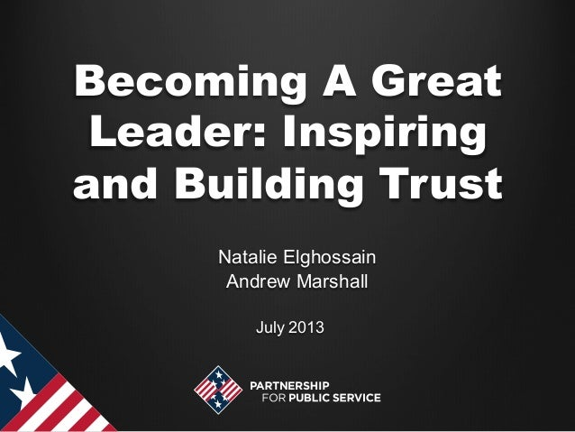 Becoming A Great Leader: Inspiring and Building Trust July 2013 Natalie Elghossain Andrew Marshall