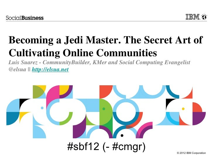 Becoming a Jedi Master. The Secret Art ofCultivating Online CommunitiesLuis Suarez - CommunityBuilder, KMer and Social Com...