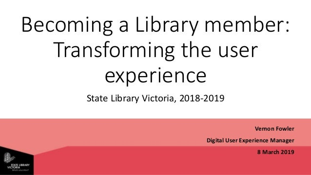 Becoming a Library member: Transforming the user experience State Library Victoria, 2018-2019 Vernon Fowler Digital User E...