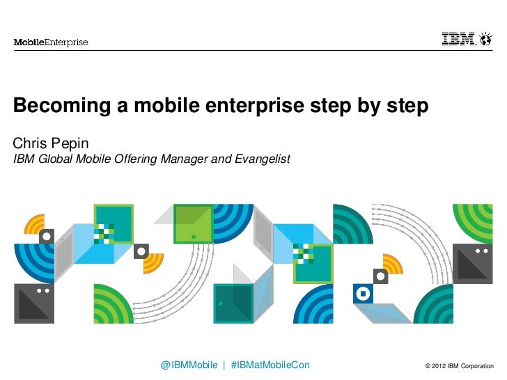 Becoming a mobile enterprise step by stepChris PepinIBM Global Mobile Offering Manager and Evangelist                     ...