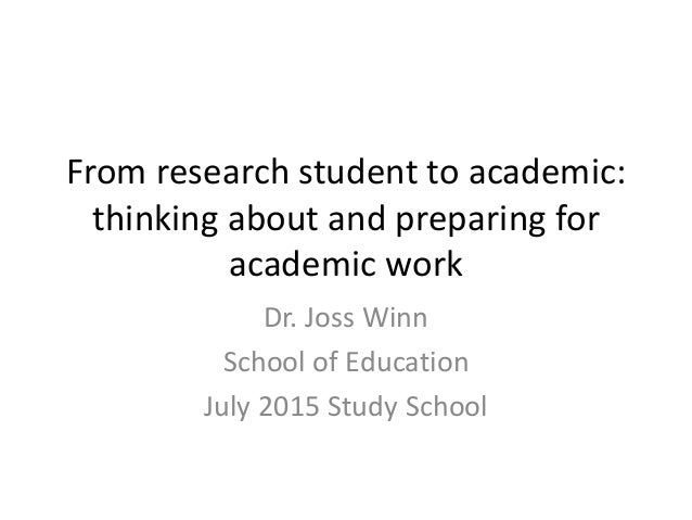 From research student to academic: thinking about and preparing for academic work Dr. Joss Winn School of Education July 2...