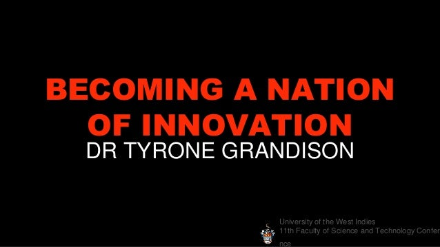 University of the West Indies 11th Faculty of Science and Technology Confere nce BECOMING A NATION OF INNOVATION DR TYRONE...