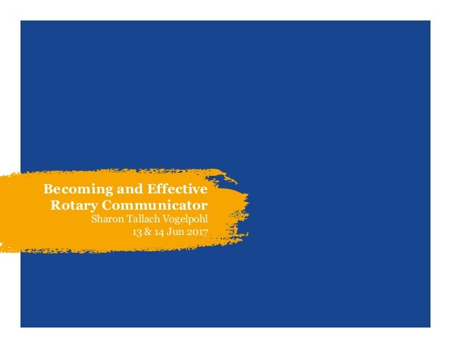 Becoming and Effective Rotary Communicator Sharon Tallach Vogelpohl 13 & 14 Jun 2017