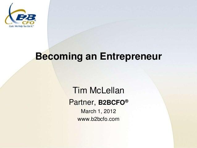 Becoming an Entrepreneur       Tim McLellan      Partner, B2BCFO®         March 1, 2012        www.b2bcfo.com