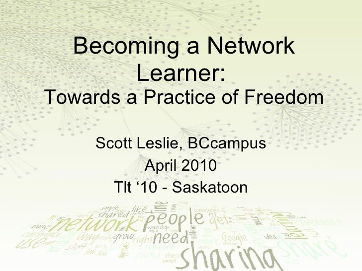 Becoming a Network Learner:   Towards a Practice of Freedom Scott Leslie, BCcampus April 2010 Tlt '10 - Saskatoon