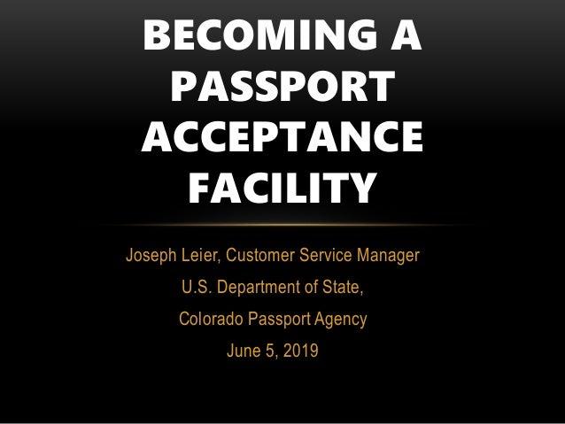 Joseph Leier, Customer Service Manager U.S. Department of State, Colorado Passport Agency June 5, 2019 BECOMING A PASSPORT...