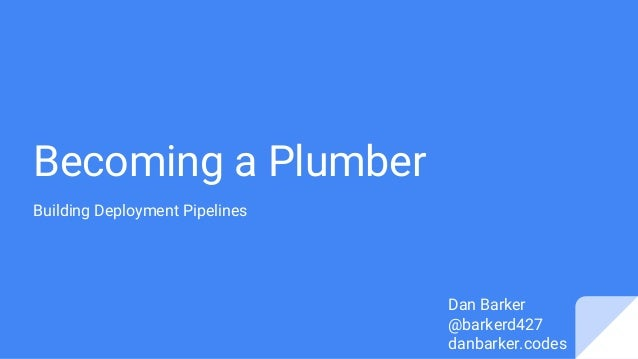 Becoming a Plumber Building Deployment Pipelines Dan Barker @barkerd427 danbarker.codes