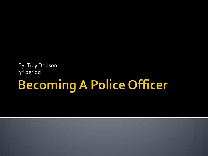 Becoming A Police Officer <br />By: Troy Dodson<br />3rd period <br />