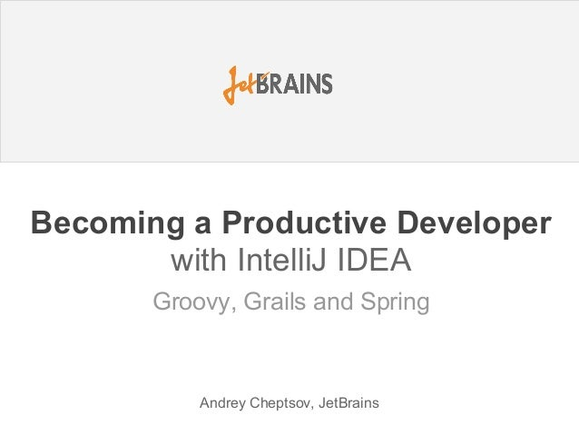 Becoming a Productive Developer with IntelliJ IDEA Andrey Cheptsov, JetBrains Groovy, Grails and Spring