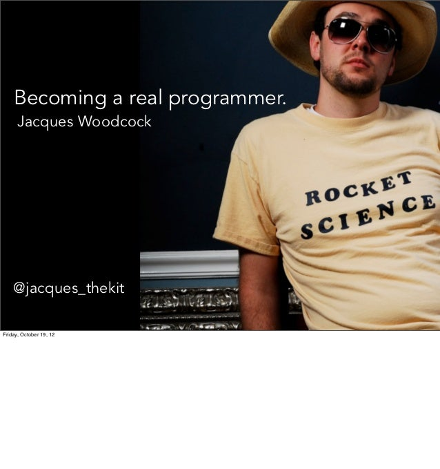 Becoming a real programmer.      Jacques Woodcock    @jacques_thekitFriday, October 19, 12